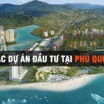 Tổng hợp các dự án đang triển khai tại Phú Quốc trong năm 2020