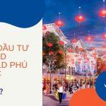 (Giải đáp chi tiết ) Grand World Phú Quốc chủ đầu tư là ai?